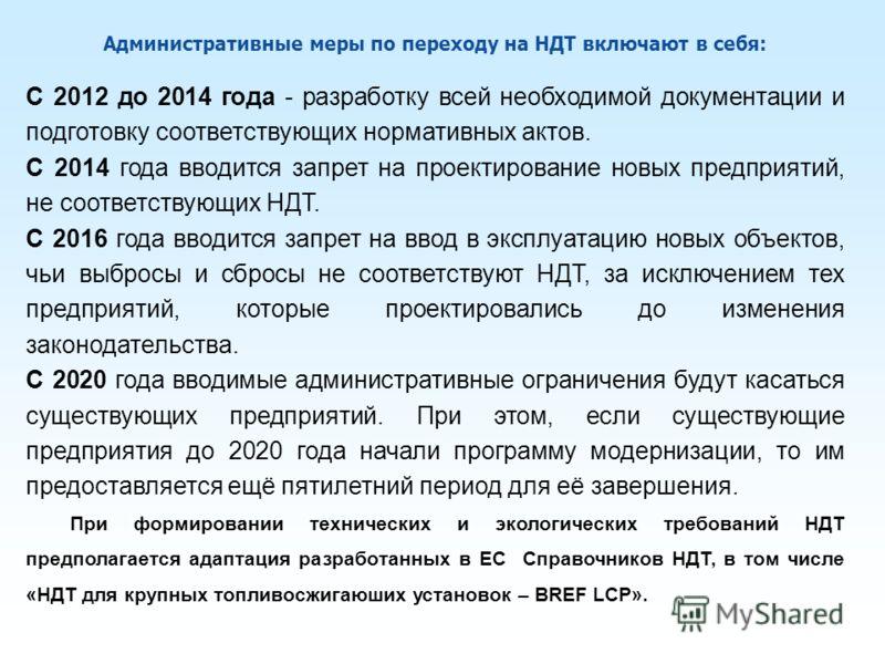 Административные меры по переходу на НДТ включают в себя: С 2012 до 2014 года - разработку всей необходимой документации и подготовку соответствующих нормативных актов. С 2014 года вводится запрет на проектирование новых предприятий, не соответствующ