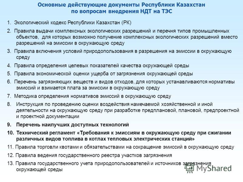 Основные действующие документы Республики Казахстан по вопросам внедрения НДТ на ТЭС 1. Экологический кодекс Республики Казахстан (РК) 2. Правила выдачи комплексных экологических разрешений и перечня типов промышленных объектов, для которых возможно