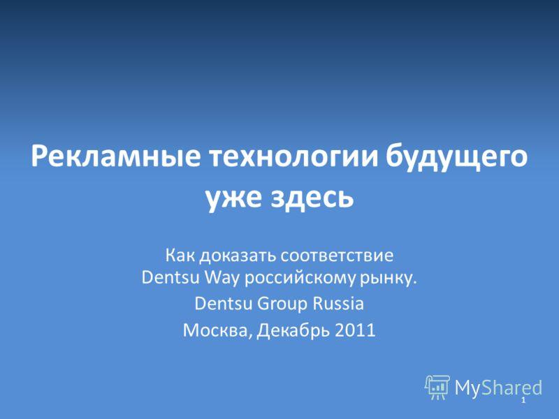 Рекламные технологии будущего уже здесь Как доказать соответствие Dentsu Way российскому рынку. Dentsu Group Russia Москва, Декабрь 2011 1