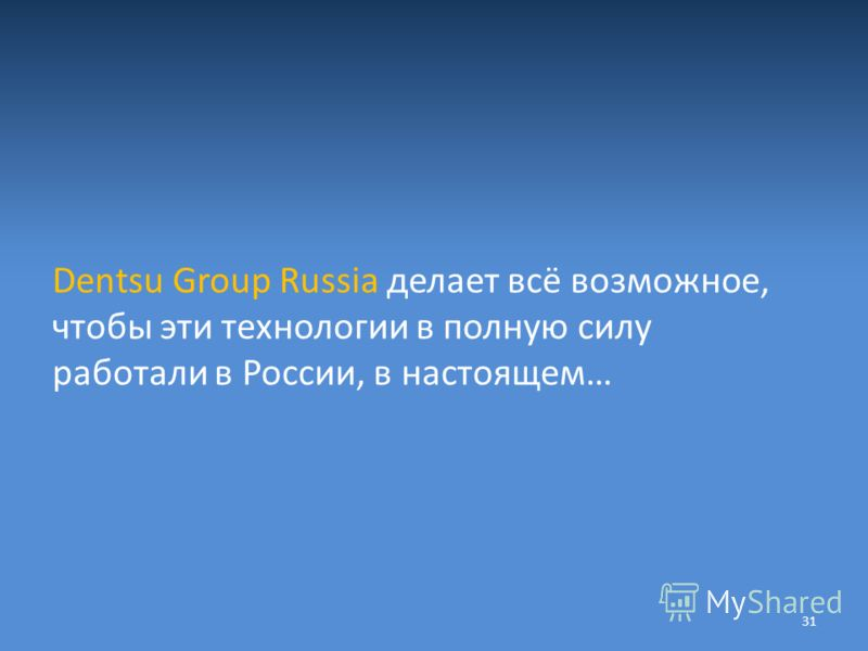 Dentsu Group Russia делает всё возможное, чтобы эти технологии в полную силу работали в России, в настоящем… 31