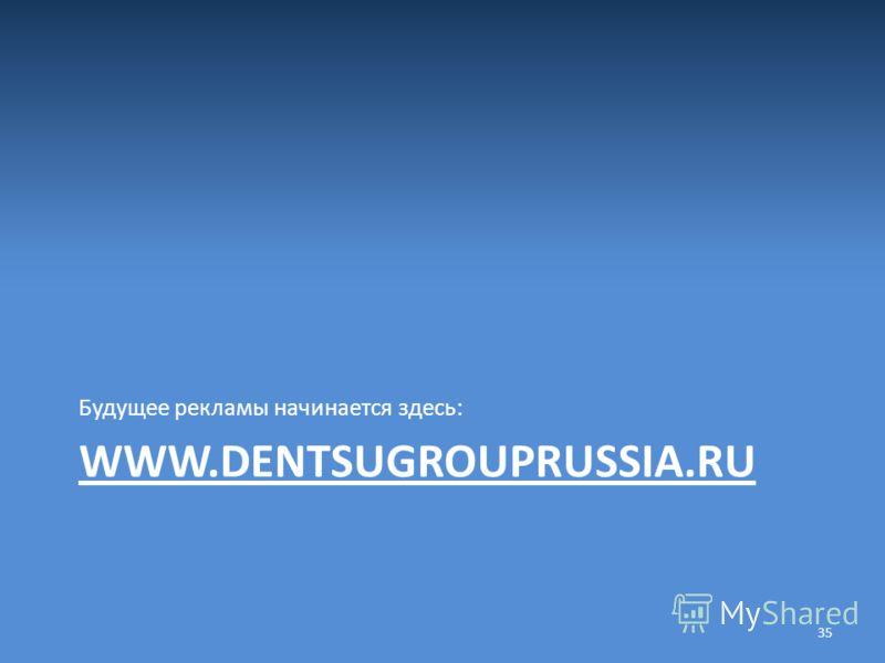 WWW.DENTSUGROUPRUSSIA.RU Будущее рекламы начинается здесь: 35