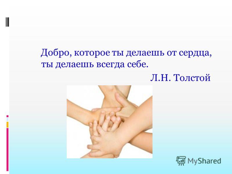Добро, которое ты делаешь от сердца, ты делаешь всегда себе. Л.Н. Толстой