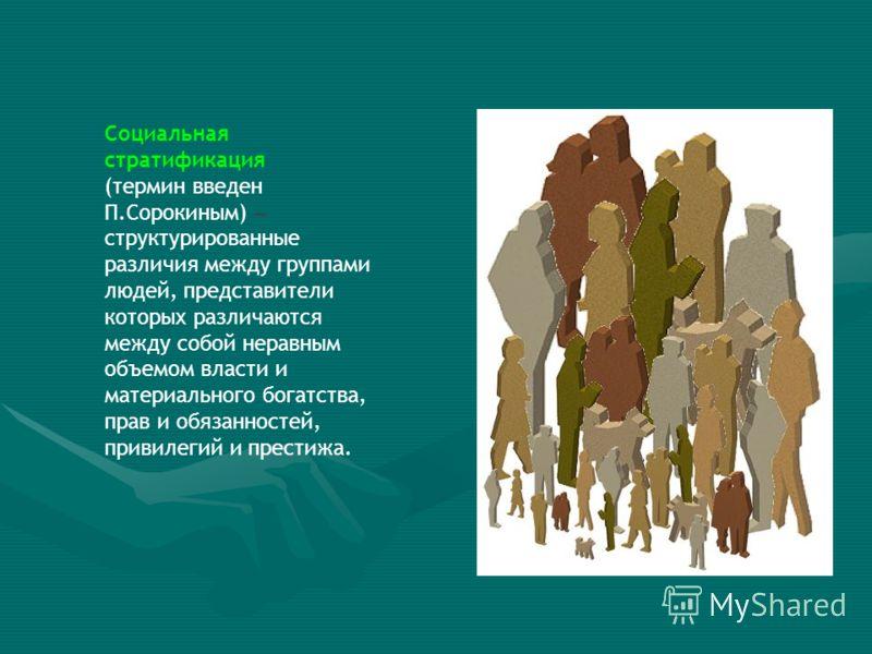 Социальная стратификация (термин введен П.Сорокиным) – структурированные различия между группами людей, представители которых различаются между собой неравным объемом власти и материального богатства, прав и обязанностей, привилегий и престижа.