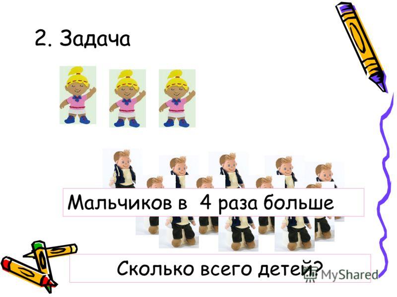 2. Задача Мальчиков в 4 раза больше Сколько всего детей?