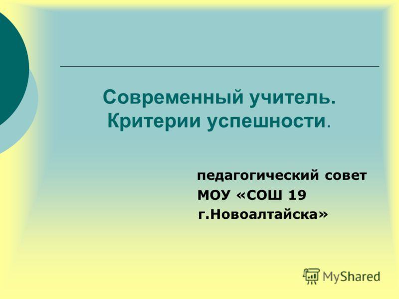 Современный учитель. Критерии успешности. педагогический совет МОУ «СОШ 19 г.Новоалтайска»