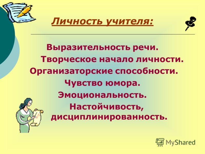 Личность учителя: Выразительность речи. Творческое начало личности. Организаторские способности. Чувство юмора. Эмоциональность. Настойчивость, дисциплинированность.