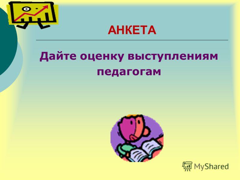 АНКЕТА Дайте оценку выступлениям педагогам