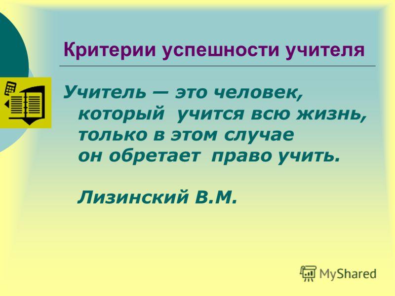 Критерии успешности учителя Учитель это человек, который учится всю жизнь, только в этом случае он обретает право учить. Лизинский В.М.