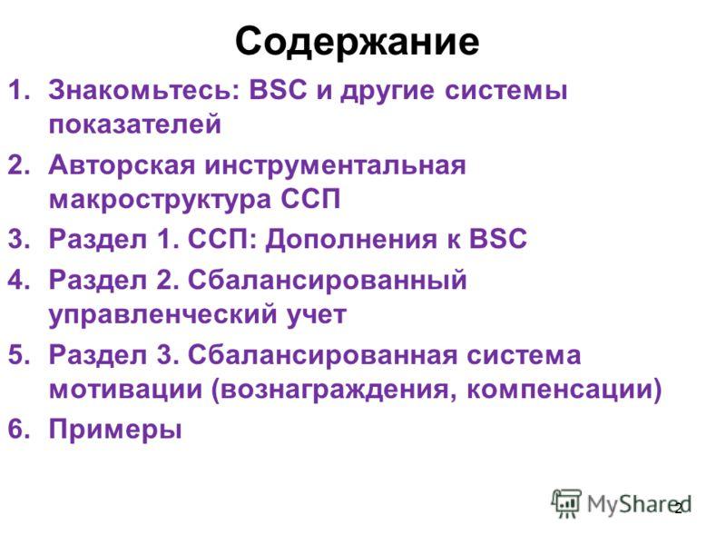 Содержание 1.Знакомьтесь: BSC и другие системы показателей 2.Авторская инструментальная макроструктура ССП 3.Раздел 1. ССП: Дополнения к BSC 4.Раздел 2. Сбалансированный управленческий учет 5.Раздел 3. Сбалансированная система мотивации (вознагражден