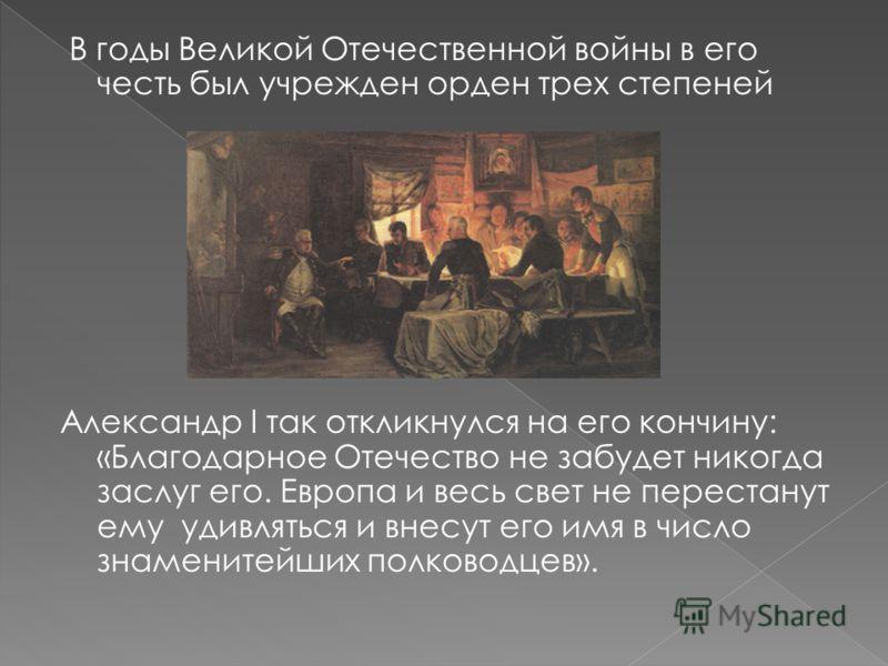 В годы Великой Отечественной войны в его честь был учрежден орден трех степеней Александр I так откликнулся на его кончину: «Благодарное Отечество не забудет никогда заслуг его. Европа и весь свет не перестанут ему удивляться и внесут его имя в число