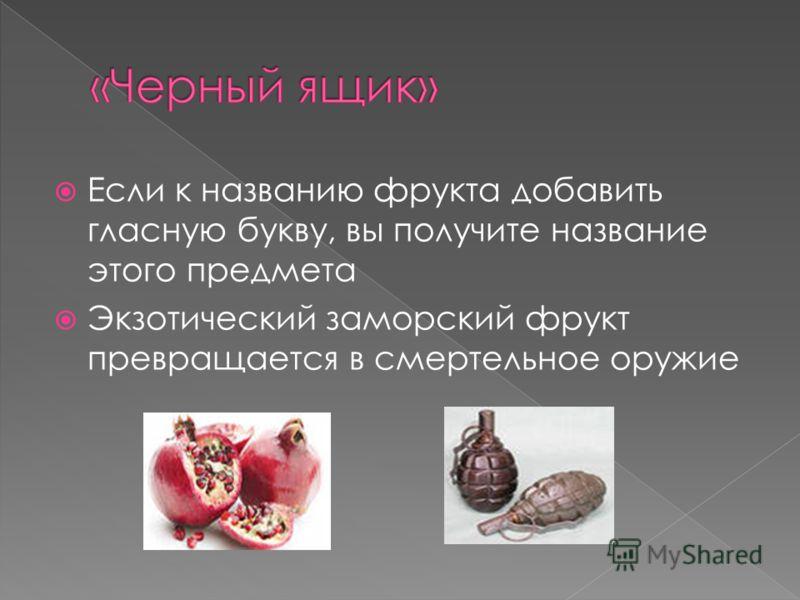 Если к названию фрукта добавить гласную букву, вы получите название этого предмета Экзотический заморский фрукт превращается в смертельное оружие