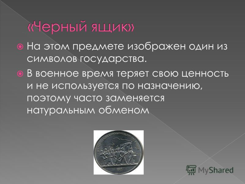 На этом предмете изображен один из символов государства. В военное время теряет свою ценность и не используется по назначению, поэтому часто заменяется натуральным обменом