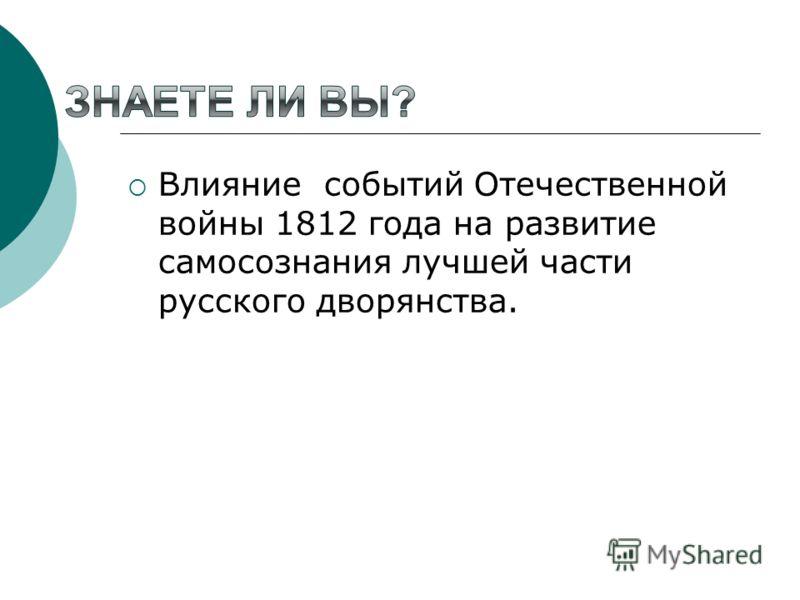 Влияние событий Отечественной войны 1812 года на развитие самосознания лучшей части русского дворянства.