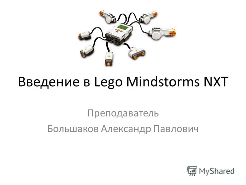 Введение в Lego Mindstorms NXT Преподаватель Большаков Александр Павлович