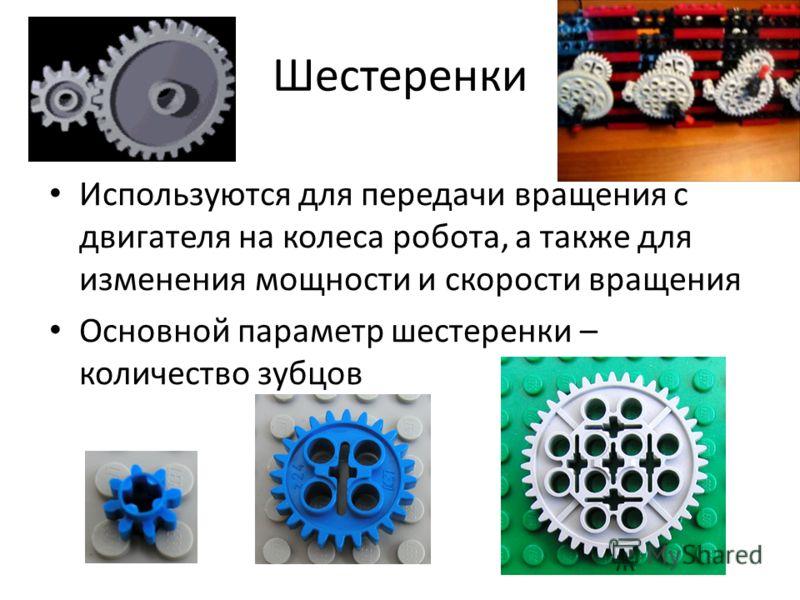 Шестеренки Используются для передачи вращения с двигателя на колеса робота, а также для изменения мощности и скорости вращения Основной параметр шестеренки – количество зубцов