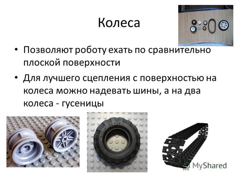 Колеса Позволяют роботу ехать по сравнительно плоской поверхности Для лучшего сцепления с поверхностью на колеса можно надевать шины, а на два колеса - гусеницы