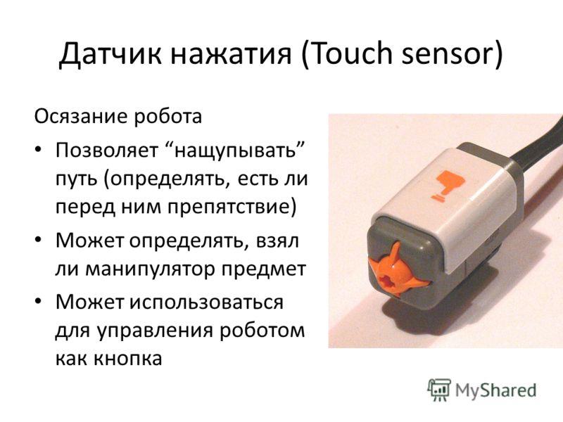 Датчик нажатия (Touch sensor) Осязание робота Позволяет нащупывать путь (определять, есть ли перед ним препятствие) Может определять, взял ли манипулятор предмет Может использоваться для управления роботом как кнопка