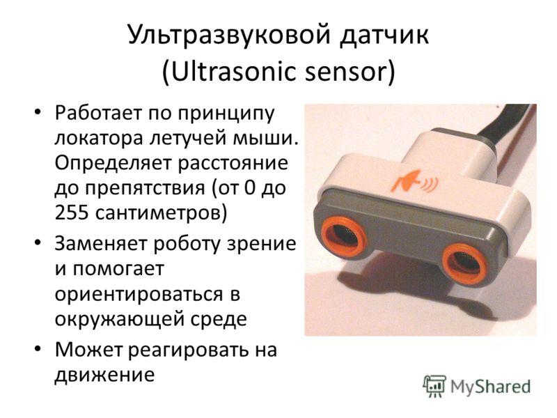 Ультразвуковой датчик (Ultrasonic sensor) Работает по принципу локатора летучей мыши. Определяет расстояние до препятствия (от 0 до 255 сантиметров) Заменяет роботу зрение и помогает ориентироваться в окружающей среде Может реагировать на движение