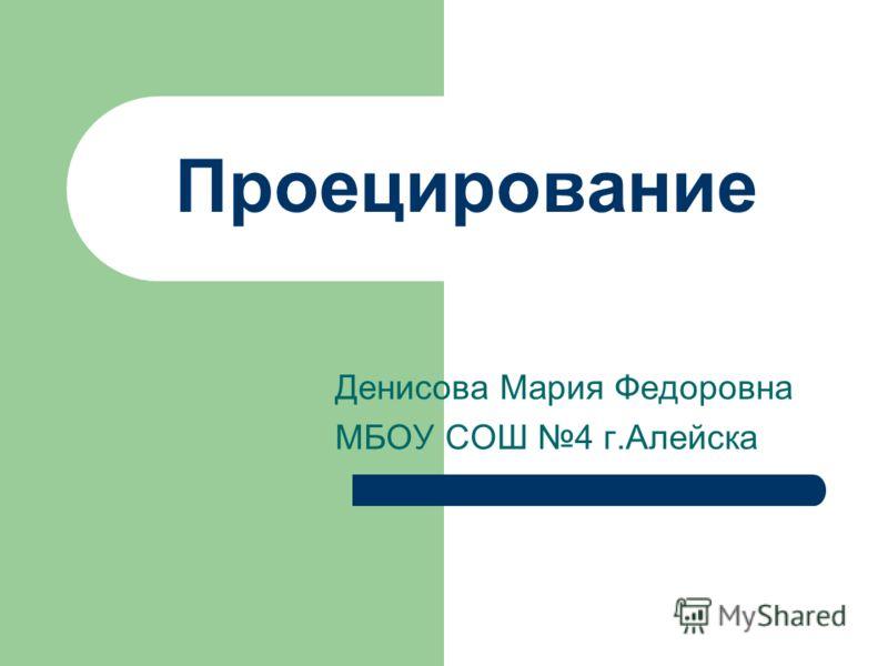 Денисова Мария Федоровна МБОУ СОШ 4 г.Алейска Проецирование