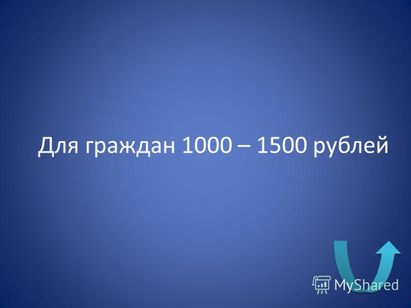 Для граждан 1000 – 1500 рублей