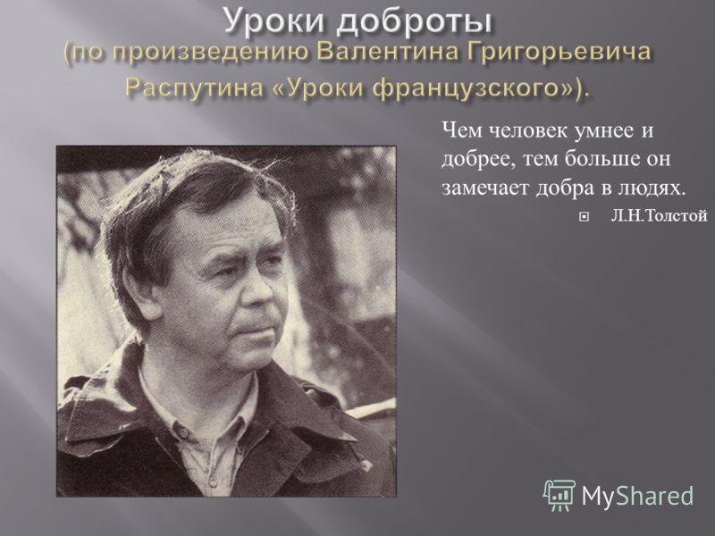 Чем человек умнее и добрее, тем больше он замечает добра в людях. Л. Н. Толстой