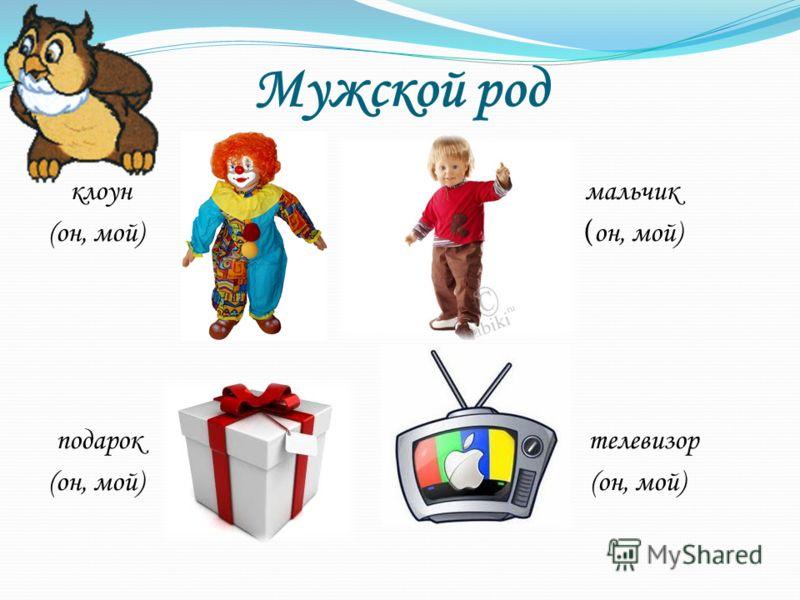 Мужской род клоун мальчик (он, мой) ( он, мой) подарок телевизор (он, мой)