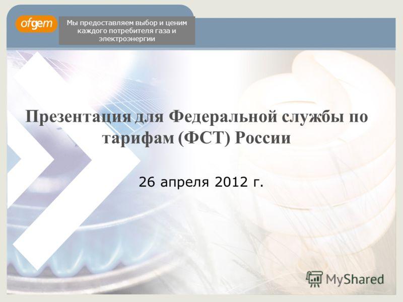 Презентация для Федеральной службы по тарифам (ФСТ) России 26 апреля 2012 г. Мы предоставляем выбор и ценим каждого потребителя газа и электроэнергии