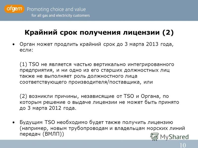 10 Крайний срок получения лицензии (2) Орган может продлить крайний срок до 3 марта 2013 года, если: (1) TSO не является частью вертикально интегрированного предприятия, и ни одно из его старших должностных лиц также не выполняет роль должностного ли