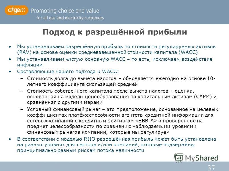 37 Подход к разрешённой прибыли Мы устанавливаем разрешённую прибыль по стоимости регулируемых активов (RAV) на основе оценки средневзвешенной стоимости капитала (WACC) Мы устанавливаем чистую основную WACC – то есть, исключаем воздействие инфляции С