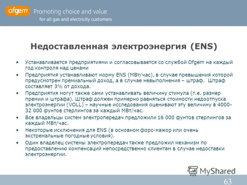 63 Недоставленная электроэнергия (ENS) Устанавливается предприятиями и согласовывается со службой Ofgem на каждый год контроля над ценами Предприятия устанавливают норму ENS (МВт/час), в случае превышения которой предусмотрен премиальный доход, а в с