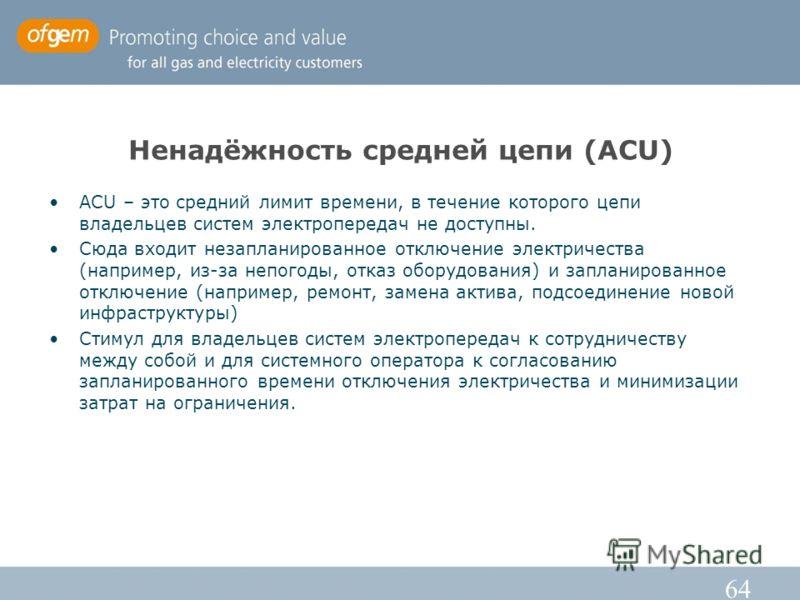 64 Ненадёжность средней цепи (ACU) ACU – это средний лимит времени, в течение которого цепи владельцев систем электропередач не доступны. Сюда входит незапланированное отключение электричества (например, из-за непогоды, отказ оборудования) и запланир