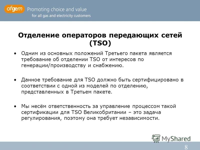 8 Отделение операторов передающих сетей (TSO) Одним из основных положений Третьего пакета является требование об отделении TSO от интересов по генерации/производству и снабжению. Данное требование для TSO должно быть сертифицировано в соответствии с