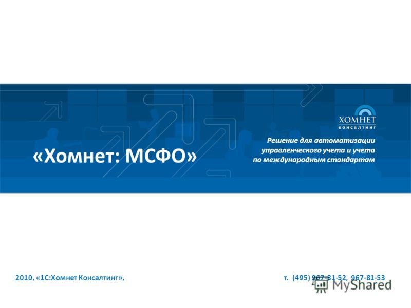 2010, «1С:Хомнет Консалтинг», т. (495) 967-81-52, 967-81-53 Решение для автоматизации управленческого учета и учета по международным стандартам «Хомнет: МСФО»