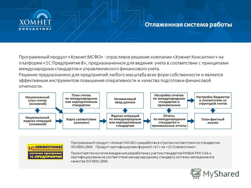 Отлаженная система работы Программный продукт «Хомнет:МСФО» - отраслевое решение компании «Хомнет Консалтинг» на платформе «1С:Предприятие 8», предназначенное для ведения учета в соответствии с принципами международных стандартов и управленческого фи
