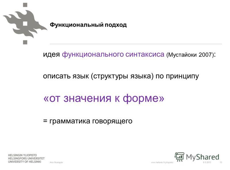www.helsinki.fi/yliopisto идея функционального синтаксиса (Мустайоки 2007) : описать язык (структуры языка) по принципу «от значения к форме» = грамматика говорящего 8.5.2013 13 Arto Mustajoki Функциональный подход