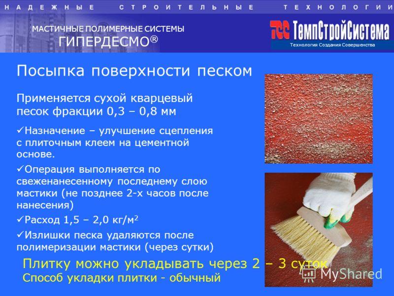 Технология Создания Совершенства МАСТИЧНЫЕ ПОЛИМЕРНЫЕ СИСТЕМЫ ГИПЕРДЕСМО ® Посыпка поверхности песком Применяется сухой кварцевый песок фракции 0,3 – 0,8 мм Назначение – улучшение сцепления с плиточным клеем на цементной основе. Операция выполняется