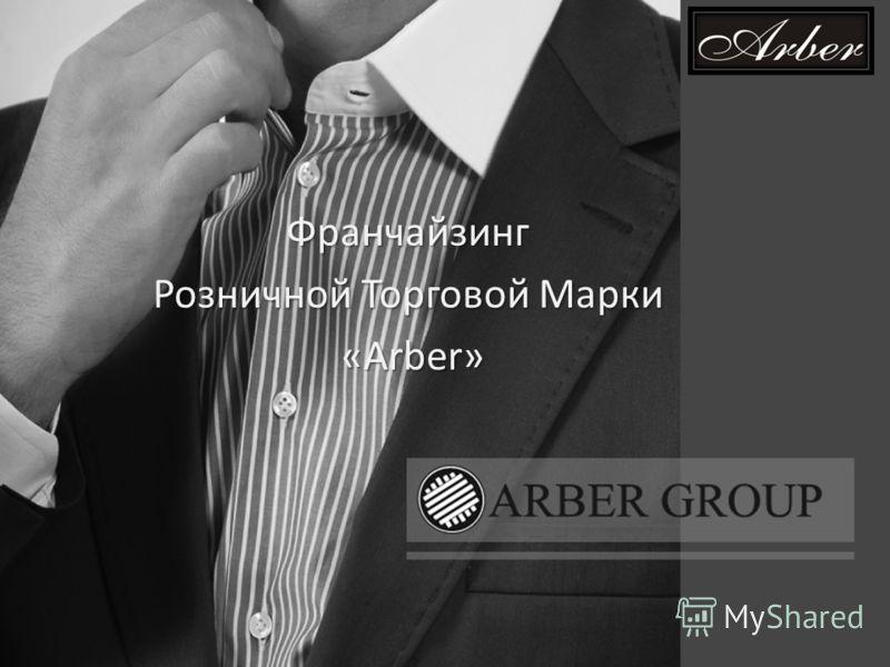 Франчайзинг Розничной Торговой Марки «Arber» «Arber»