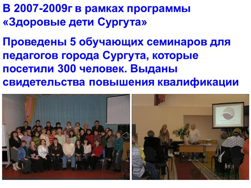 В 2007-2009г в рамках программы «Здоровые дети Сургута» Проведены 5 обучающих семинаров для педагогов города Сургута, которые посетили 300 человек. Выданы свидетельства повышения квалификации