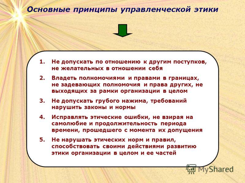 Основные принципы управленческой этики 1.Не допускать по отношению к другим поступков, не желательных в отношении себя 2.Владеть полномочиями и правами в границах, не задевающих полномочия и права других, не выходящих за рамки организации в целом 3.Н