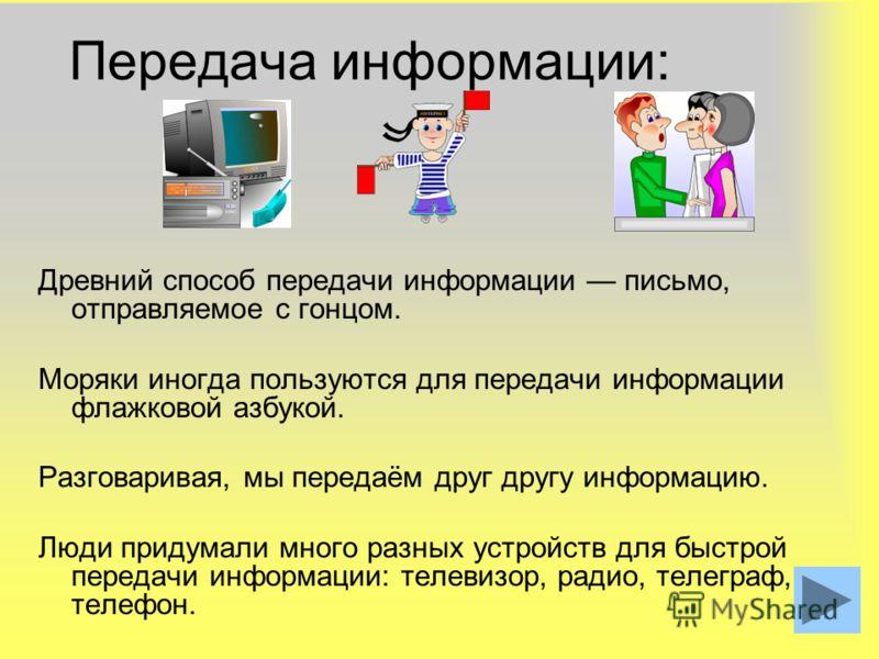 4 Передача информации: Древний способ передачи информации письмо, отправляемое с гонцом. Моряки иногда пользуются для передачи информации флажковой азбукой. Разговаривая, мы передаём друг другу информацию. Люди придумали много разных устройств для бы