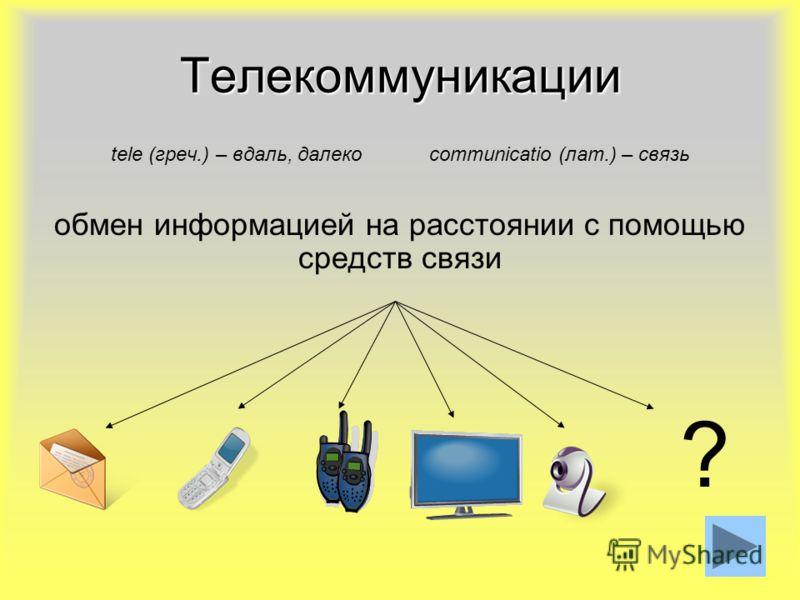 7 Телекоммуникации tele (греч.) – вдаль, далеко communicatio (лат.) – связь обмен информацией на расстоянии с помощью средств связи ?