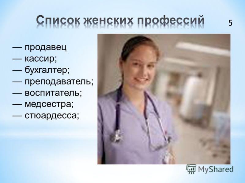 продавец кассир; бухгалтер; преподаватель; воспитатель; медсестра; стюардесса; 5