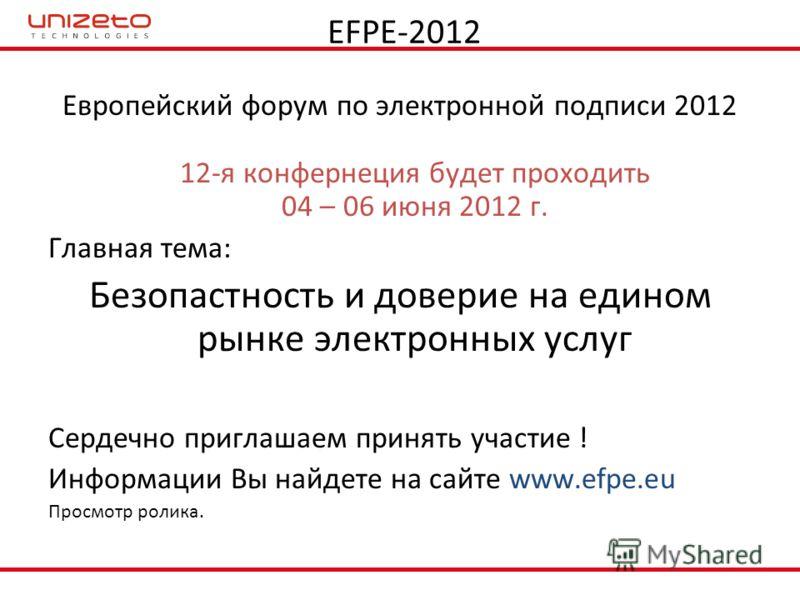 EFPE-2012 Европейский форум по электронной подписи 2012 12-я конфернеция будет проходить 04 – 06 июня 2012 г. Главная тема: Безопастность и доверие на едином рынке электронных услуг Сердечно приглашаем принять участие ! Информации Вы найдете на сайте
