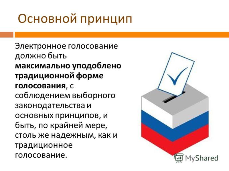 Основной принцип Электронное голосование должно быть максимально уподоблено традиционной форме голосования, с соблюдением выборного законодательства и основных принципов, и быть, по крайней мере, столь же надежным, как и традиционное голосование.
