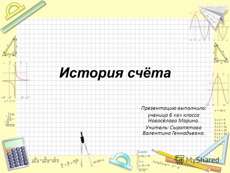 История счёта Презентацию выполнила: ученица 6 «в» класса Новосёлова Марина. Учитель: Сыропятова Валентина Геннадьевна.