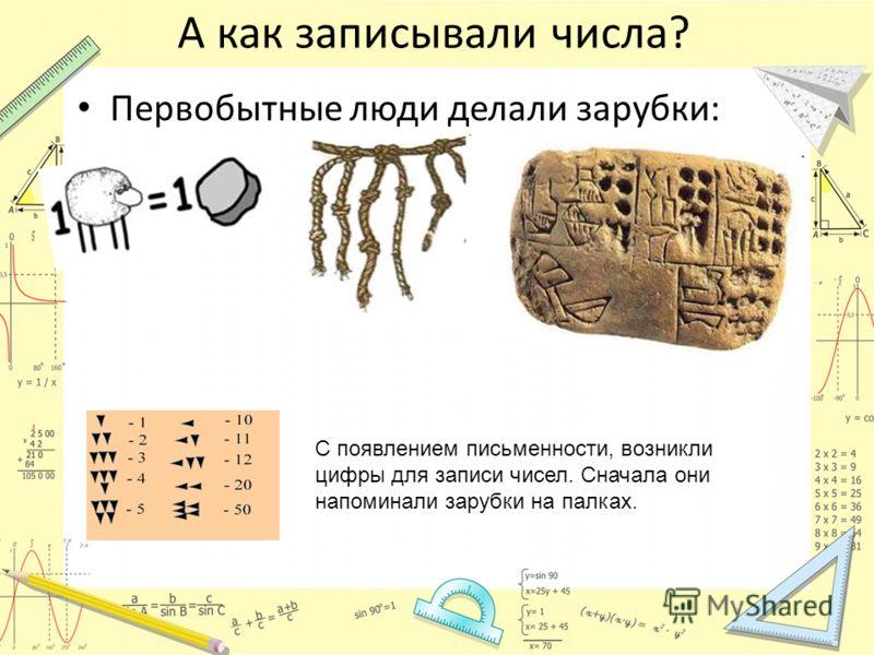 А как записывали числа? Первобытные люди делали зарубки: С появлением письменности, возникли цифры для записи чисел. Сначала они напоминали зарубки на палках.