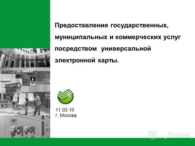 Предоставление государственных, муниципальных и коммерческих услуг посредством универсальной электронной карты. 11.03.10 г. Москва