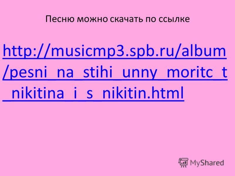 http://musicmp3.spb.ru/album /pesni_na_stihi_unny_moritc_t _nikitina_i_s_nikitin.html Песню можно скачать по ссылке