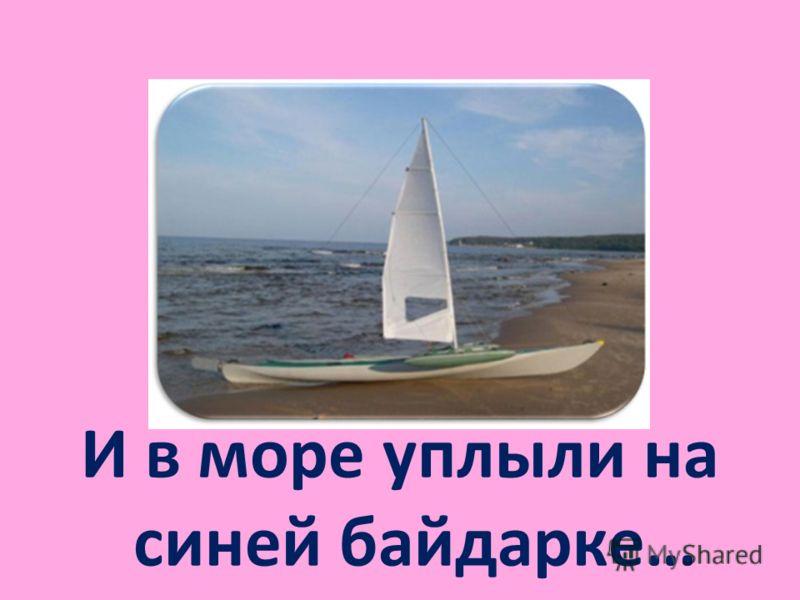 И в море уплыли на синей байдарке…