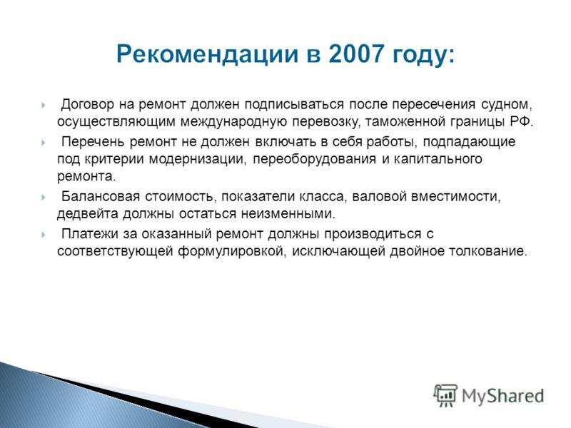 Рекомендации в 2007 году: Договор на ремонт должен подписываться после пересечения судном, осуществляющим международную перевозку, таможенной границы РФ. Перечень ремонт не должен включать в себя работы, подпадающие под критерии модернизации, переобо
